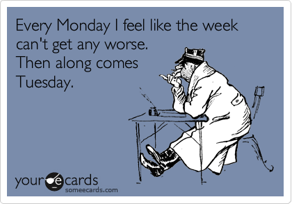 Every Monday I feel like the week can't get any worse. Then along comes Tuesday.