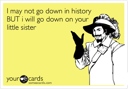 I may not go down in history BUT i will go down on your little sister