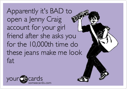 Apparently it's BAD to open a Jenny Craig account for your girl friend after she asks you for the 10,000th time do these jeans make me look fat