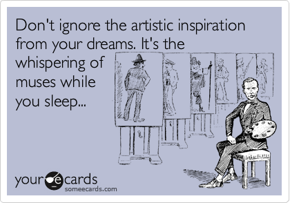 Don't ignore the artistic inspiration from your dreams. It's the whispering of  muses while  you sleep...