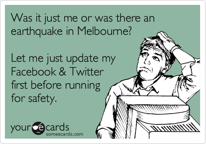 Was it just me or was there an earthquake in Melbourne?  Let me just update my Facebook & Twitter first before running for safety.