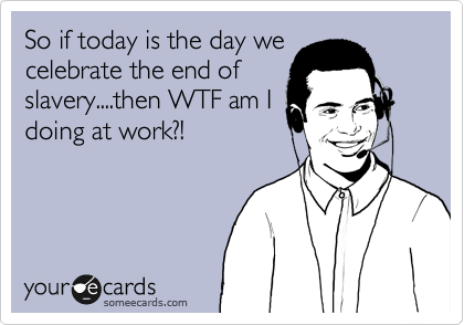 So if today is the day we celebrate the end of slavery....then WTF am I doing at work?!
