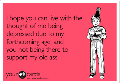 I hope you can live with the thought of me being depressed due to my forthcoming age, and you not being there to support my old ass.