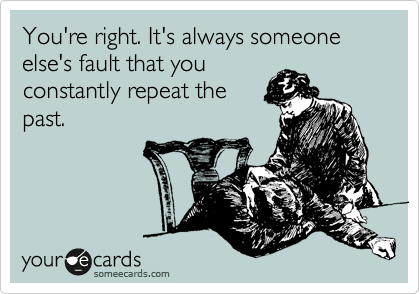 You're right. It's always someone else's fault that you constantly repeat the past.