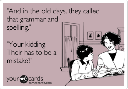 """""""And in the old days, they called that grammar and spelling.""""  """"Your kidding. Their has to be a mistake?"""""""