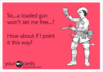 So,...a loaded gun   won't set me free....?    How about if I point   it this way?