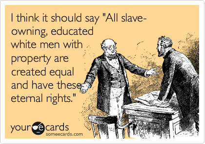 """I think it should say """"All slave- owning, educated white men with property are created equal and have these eternal rights."""""""