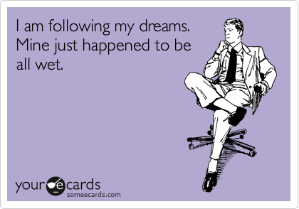 I am following my dreams. Mine just happened to be all wet.
