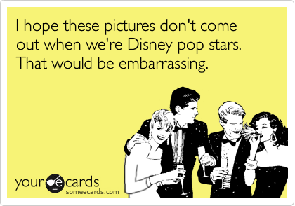 I hope these pictures don't come out when we're Disney pop stars. That would be embarrassing.