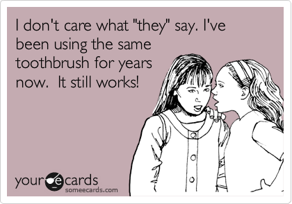 """I don't care what """"they"""" say. I've been using the same toothbrush for years now.  It still works!"""