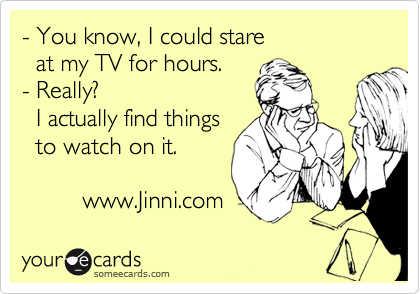 - You know, I could stare    at my TV for hours. - Really?     I actually find things   to watch on it.            www.Jinni.com