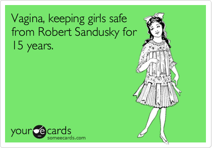 Vagina, keeping girls safe from Robert Sandusky for 15 years.