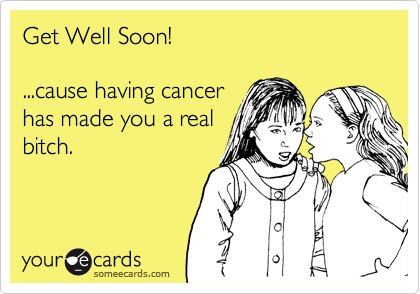 Get Well Soon!  ...cause having cancer has made you a real bitch.