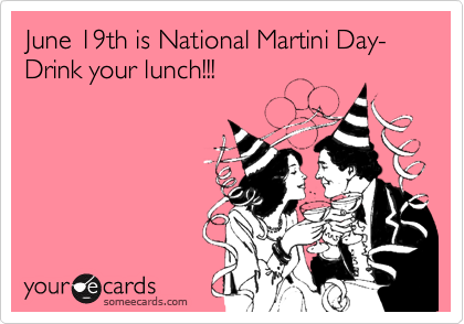 June 19th is National Martini Day-Drink your lunch!!!