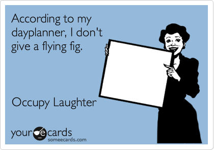According to my  dayplanner, I don't  give a flying fig.    Occupy Laughter