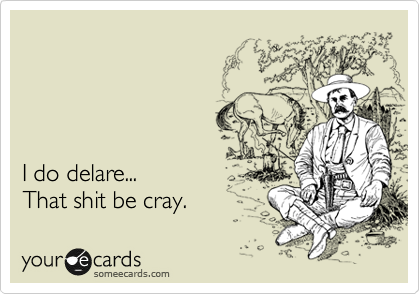 I do delare...  That shit be cray.