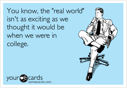 """You know, the """"real world"""" isn't as exciting as we thought it would be when we were in college."""
