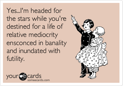 Yes...I'm headed for the stars while you're  destined for a life of relative mediocrity ensconced in banality and inundated with futility.