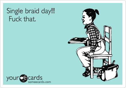 Single braid day!!!   Fuck that.