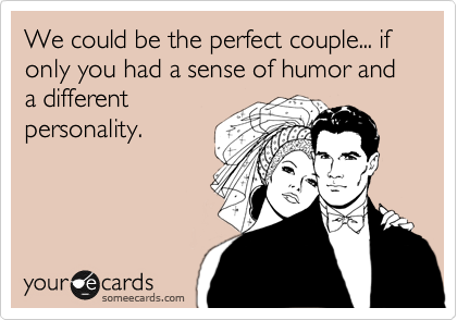 We could be the perfect couple... if only you had a sense of humor and a different personality.
