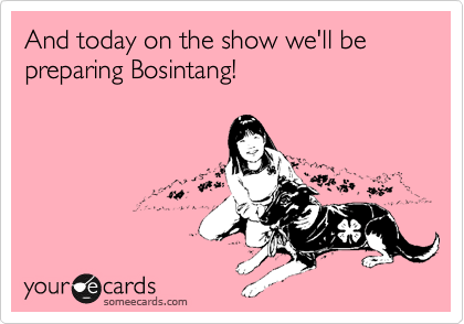 And today on the show we'll be preparing Bosintang!