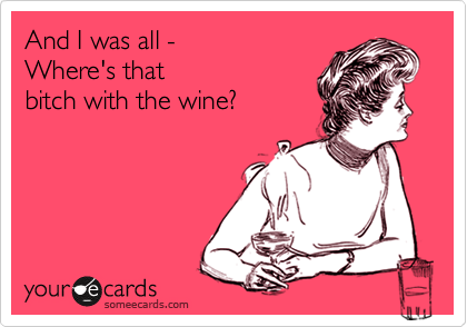 And I was all -  Where's that bitch with the wine?