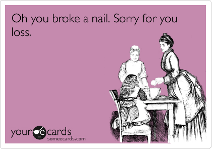 Oh you broke a nail. Sorry for you loss.