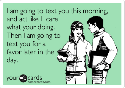 I am going to text you this morning, and act like I  care what your doing.  Then I am going to text you for a favor later in the day.