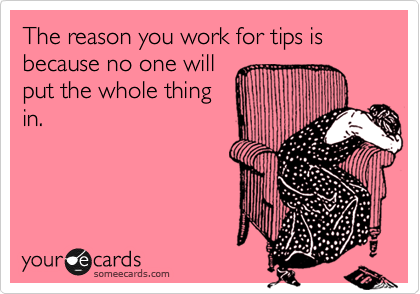 The reason you work for tips is because no one will put the whole thing in.
