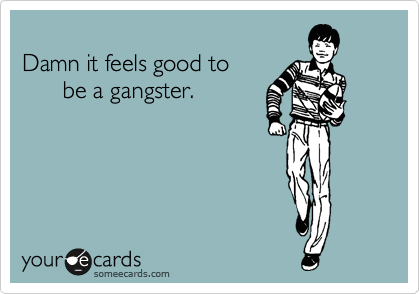 Damn it feels good to        be a gangster.