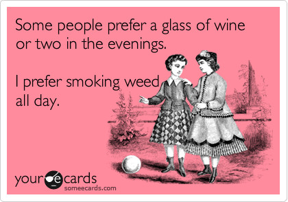 Some people prefer a glass of wine or two in the evenings.   I prefer smoking weed all day.