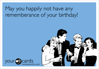 May you happily not have any rememberance of your birthday!