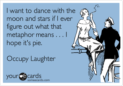 I want to dance with the moon and stars if I ever figure out what that metaphor means . . . I hope it's pie.  Occupy Laughter