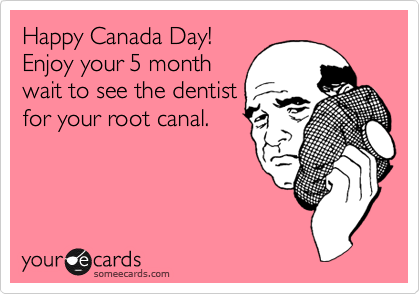 Happy Canada Day! Enjoy your 5 month wait to see the dentist for your root canal.