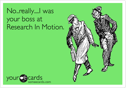 No..really....I was your boss at Research In Motion.