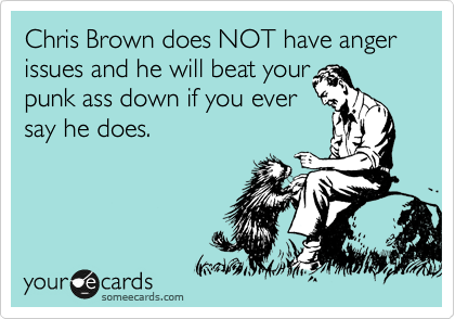 Chris Brown does NOT have anger issues and he will beat your punk ass down if you ever say he does.
