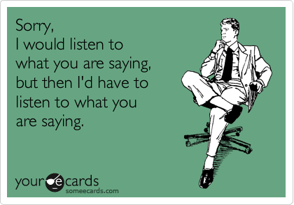 Sorry,  I would listen to  what you are saying,  but then I'd have to listen to what you  are saying.