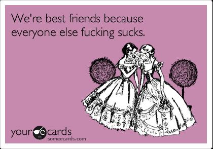 We're best friends because everyone else fucking sucks.