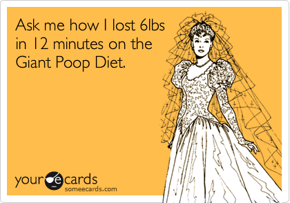 Ask me how I lost 6lbs  in 12 minutes on the Giant Poop Diet.