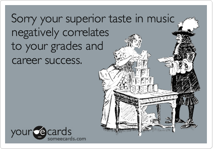 Sorry your superior taste in music negatively correlates to your grades and career success.