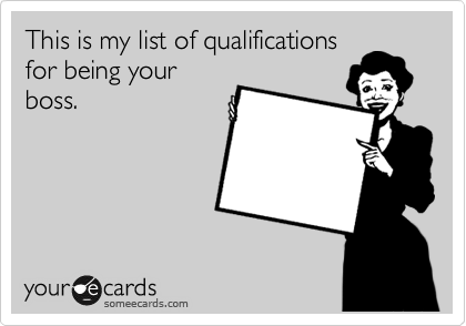 This is my list of qualifications for being your boss.