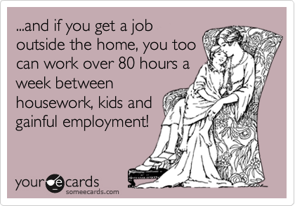 ...and if you get a job outside the home, you too can work over 80 hours a week between housework, kids and gainful employment!