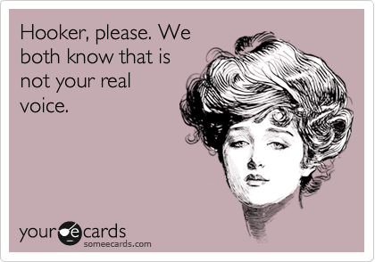 Hooker, please. We both know that is not your real voice.