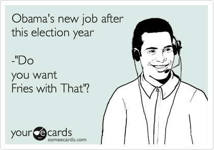 """Obama's new job after this election year     -""""Do you want Fries with That""""?"""