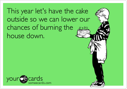 This year let's have the cake outside so we can lower our chances of burning the house down.