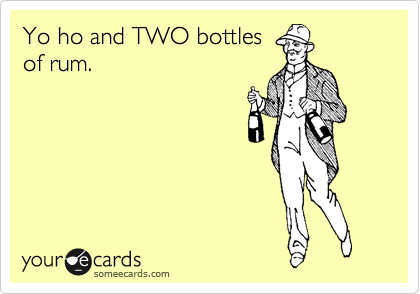 Yo ho and TWO bottles of rum.