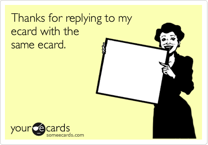 Thanks for replying to my  ecard with the same ecard.