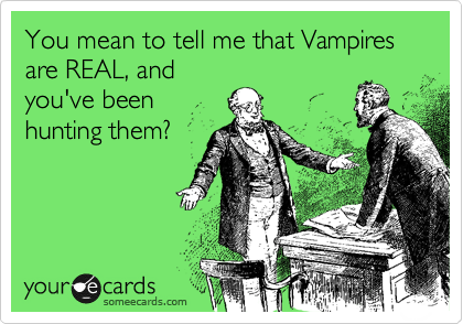 You mean to tell me that Vampires are REAL, and you've been hunting them?