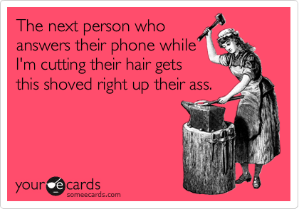 The next person who answers their phone while I'm cutting their hair gets this shoved right up their ass.