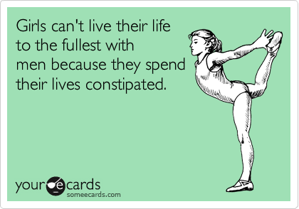 Girls can't live their life  to the fullest with men because they spend  their lives constipated.